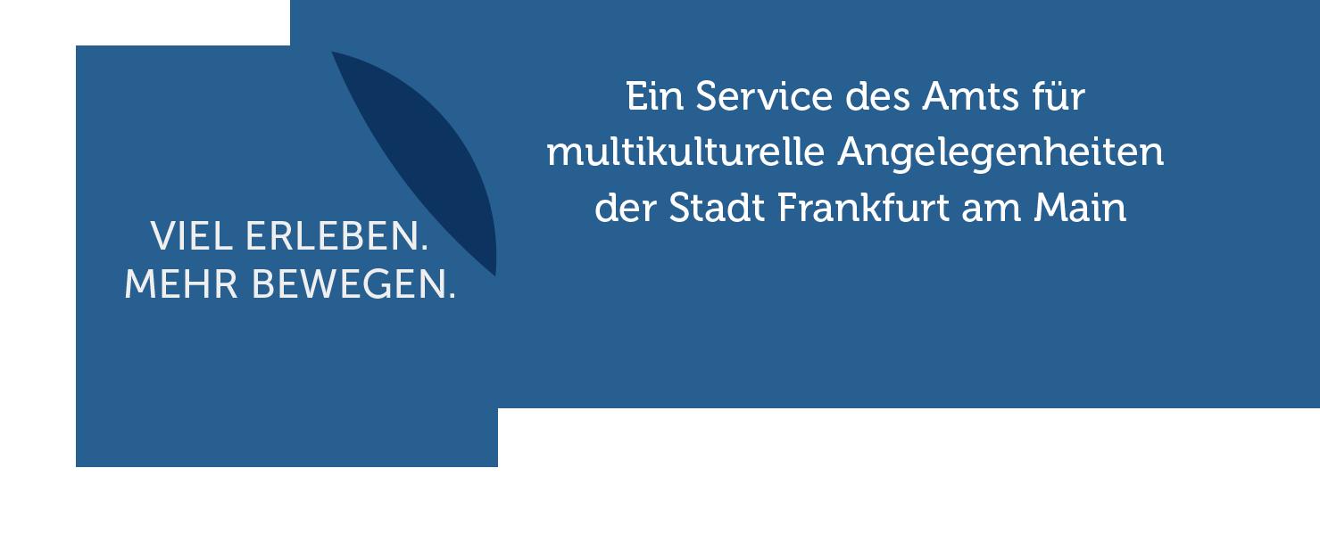 VIEL ERLEBEN. MEHR BEWEGEN. Ein Service des Amts für multikulturelle Angelegenheiten der Stadt Frankfurt am Main
